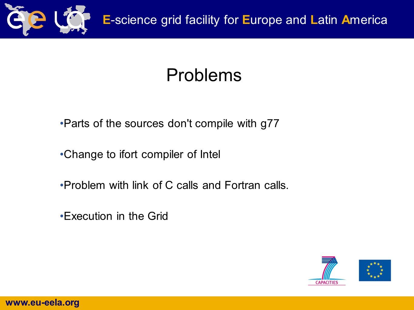 www.eu-eela.org E-science grid facility for Europe and Latin America Problems Parts of the sources don t compile with g77 Change to ifort compiler of Intel Problem with link of C calls and Fortran calls.