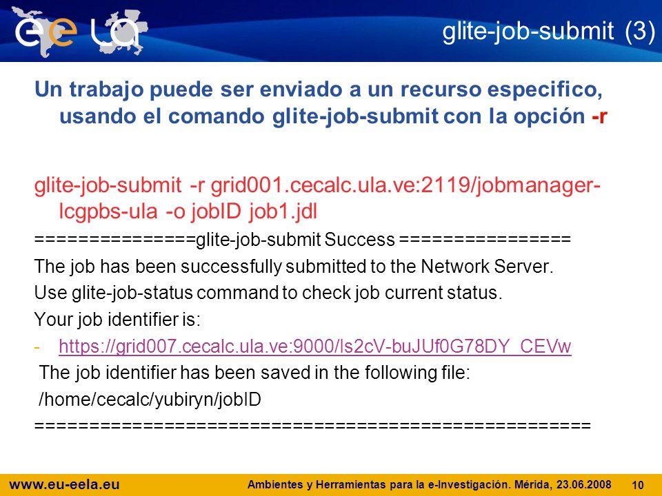 www.eu-eela.eu Ambientes y Herramientas para la e-Investigación. Mérida, 23.06.2008 10 glite-job-submit (3) Un trabajo puede ser enviado a un recurso