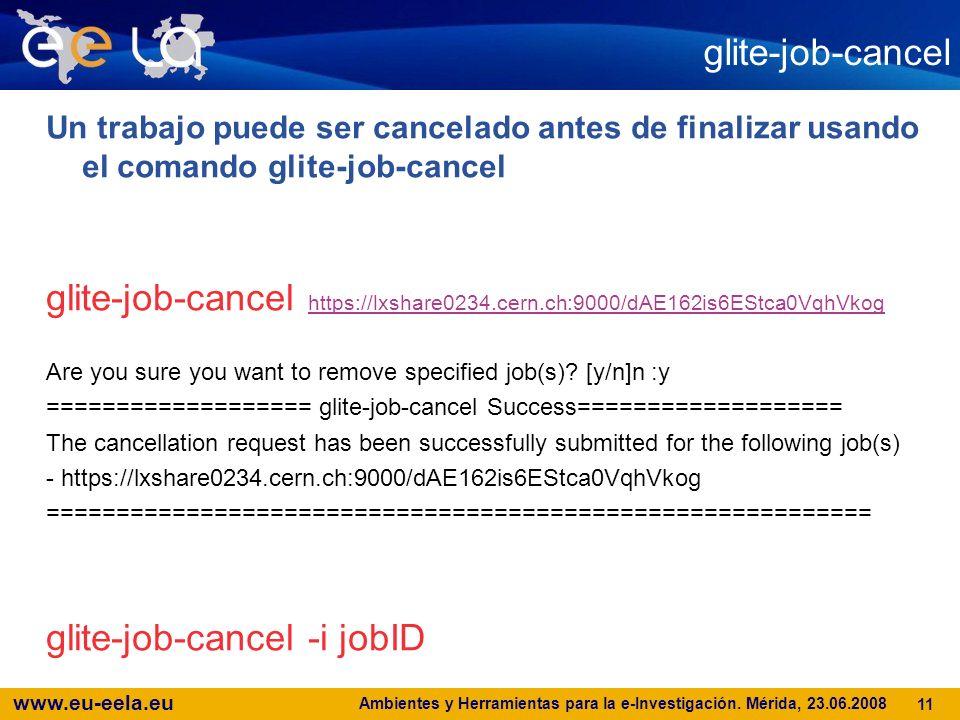www.eu-eela.eu Ambientes y Herramientas para la e-Investigación. Mérida, 23.06.2008 11 glite-job-cancel Un trabajo puede ser cancelado antes de finali