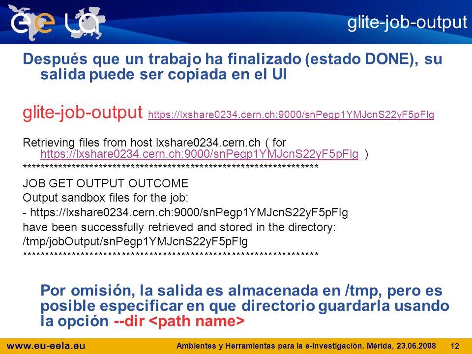 www.eu-eela.eu Ambientes y Herramientas para la e-Investigación. Mérida, 23.06.2008 12 glite-job-output Después que un trabajo ha finalizado (estado D