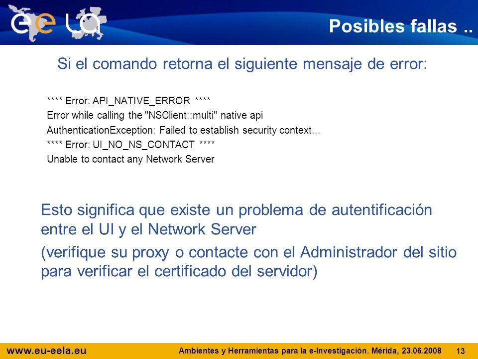 www.eu-eela.eu Ambientes y Herramientas para la e-Investigación. Mérida, 23.06.2008 13 Posibles fallas.. Si el comando retorna el siguiente mensaje de