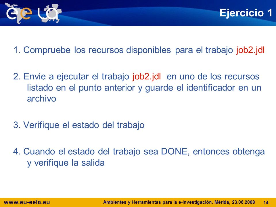 www.eu-eela.eu Ambientes y Herramientas para la e-Investigación. Mérida, 23.06.2008 14 Ejercicio 1 1. Compruebe los recursos disponibles para el traba