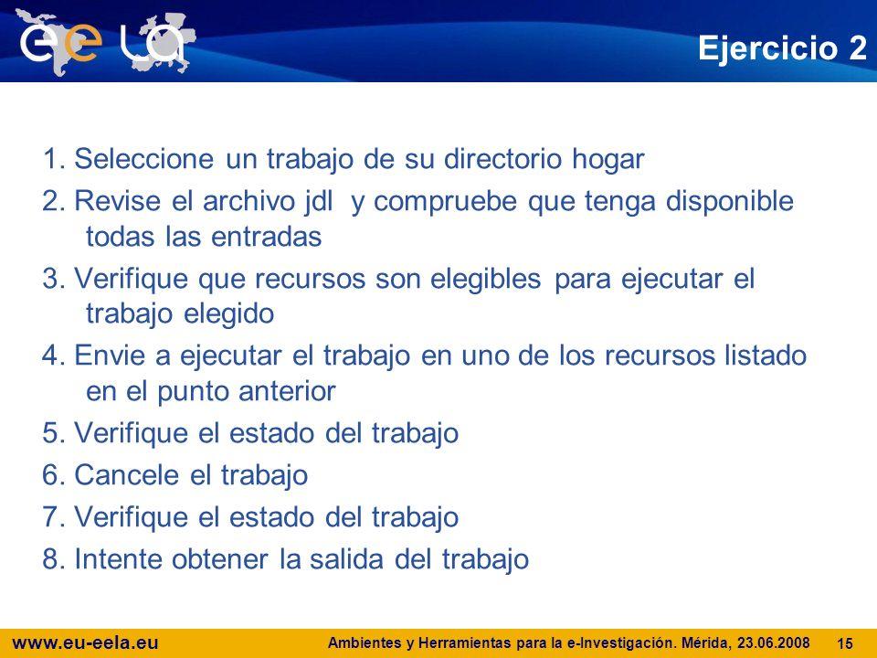 www.eu-eela.eu Ambientes y Herramientas para la e-Investigación. Mérida, 23.06.2008 15 Ejercicio 2 1. Seleccione un trabajo de su directorio hogar 2.