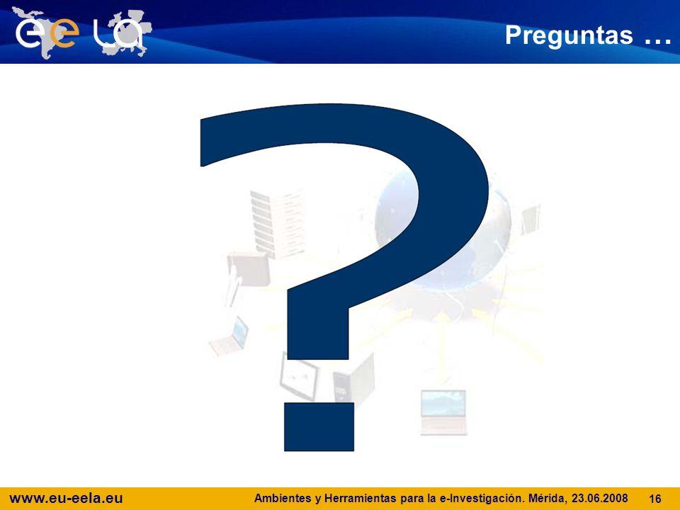 www.eu-eela.eu Ambientes y Herramientas para la e-Investigación. Mérida, 23.06.2008 16 Preguntas …
