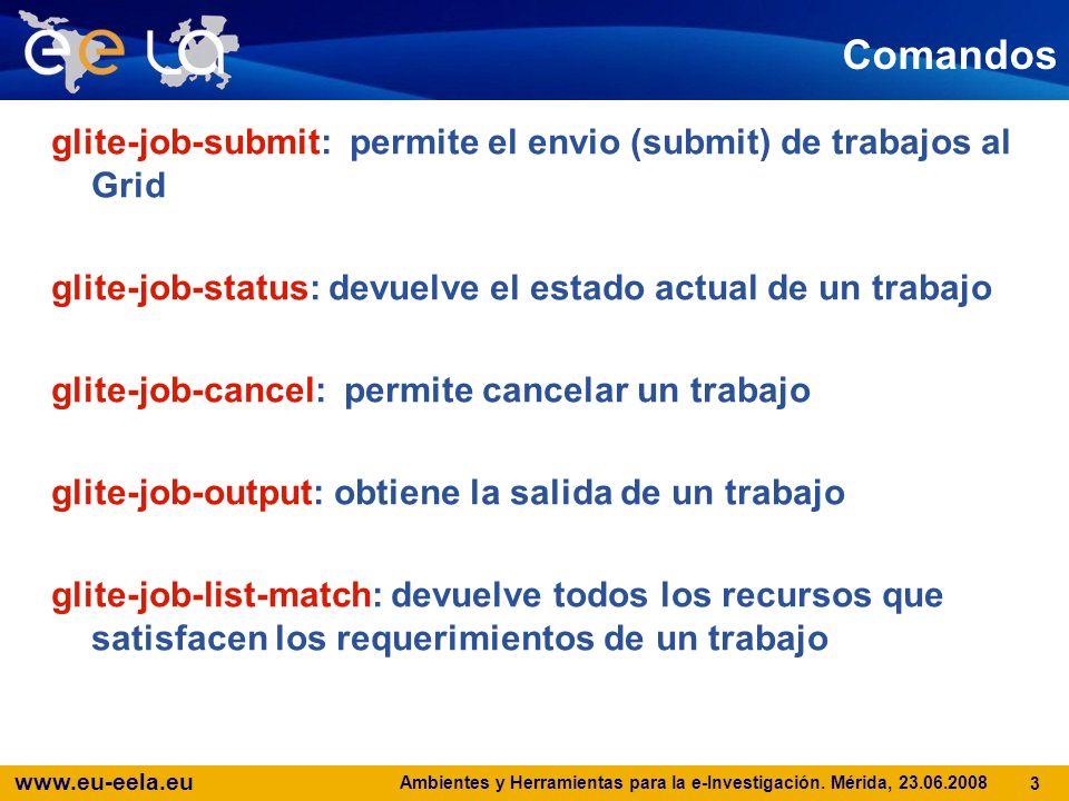 www.eu-eela.eu Ambientes y Herramientas para la e-Investigación. Mérida, 23.06.2008 3 Comandos glite-job-submit: permite el envio (submit) de trabajos