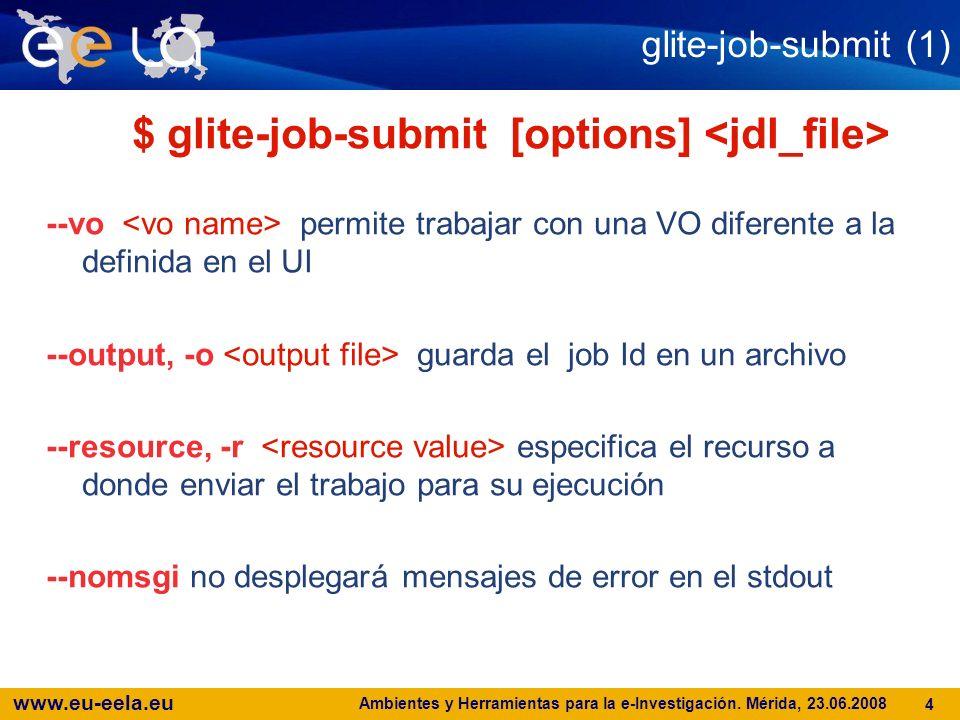 www.eu-eela.eu Ambientes y Herramientas para la e-Investigación. Mérida, 23.06.2008 4 glite-job-submit (1) $ glite-job-submit [options] --vo permite t