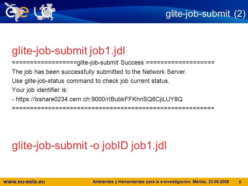 www.eu-eela.eu Ambientes y Herramientas para la e-Investigación. Mérida, 23.06.2008 5 glite-job-submit (2) glite-job-submit job1.jdl =================