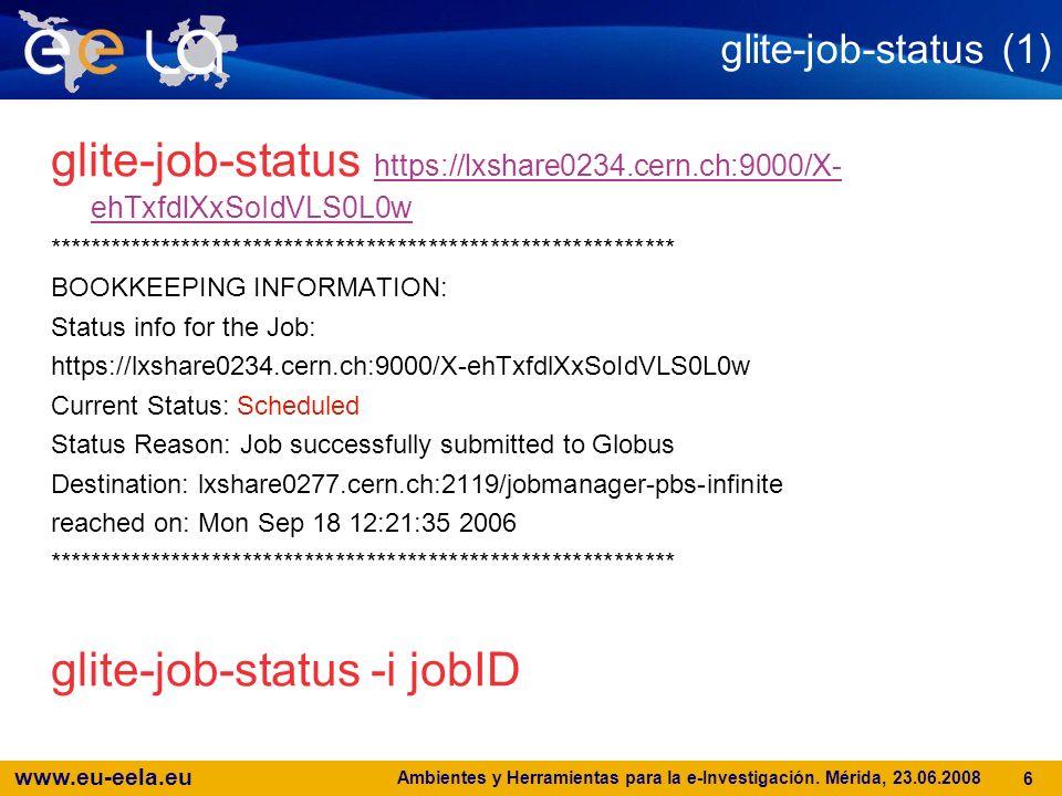 www.eu-eela.eu Ambientes y Herramientas para la e-Investigación. Mérida, 23.06.2008 6 glite-job-status (1) glite-job-status https://lxshare0234.cern.c