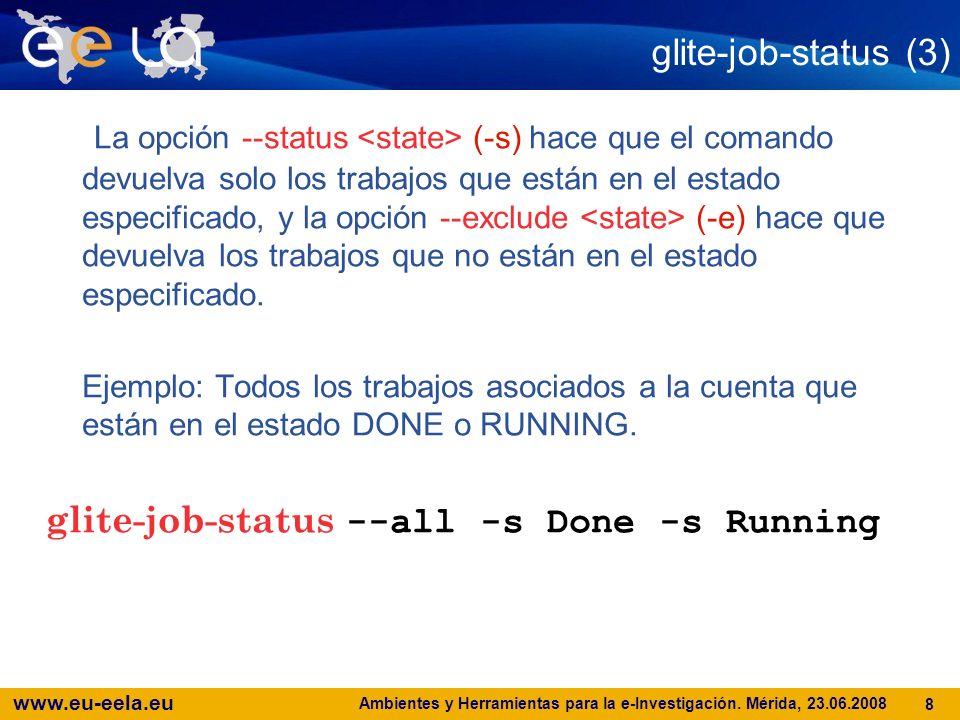 www.eu-eela.eu Ambientes y Herramientas para la e-Investigación. Mérida, 23.06.2008 8 glite-job-status (3) La opción --status (-s) hace que el comando