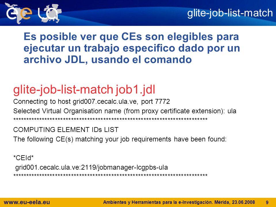 www.eu-eela.eu Ambientes y Herramientas para la e-Investigación. Mérida, 23.06.2008 9 glite-job-list-match Es posible ver que CEs son elegibles para e
