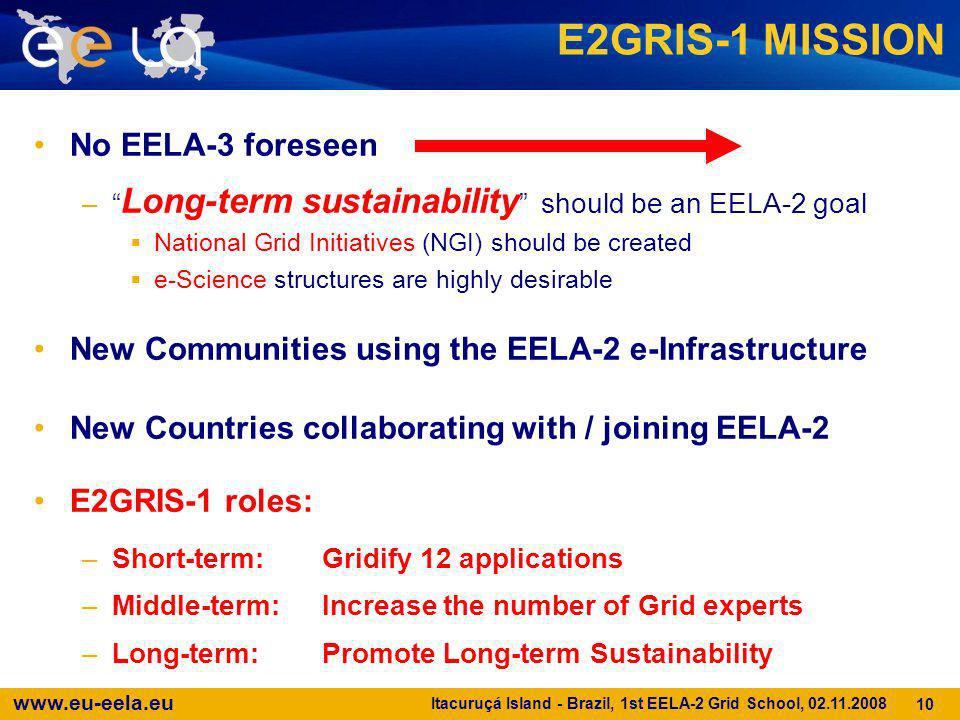 www.eu-eela.eu Itacuruçá Island - Brazil, 1st EELA-2 Grid School, 02.11.2008 10 E2GRIS-1 MISSION No EELA-3 foreseen – Long-term sustainability should