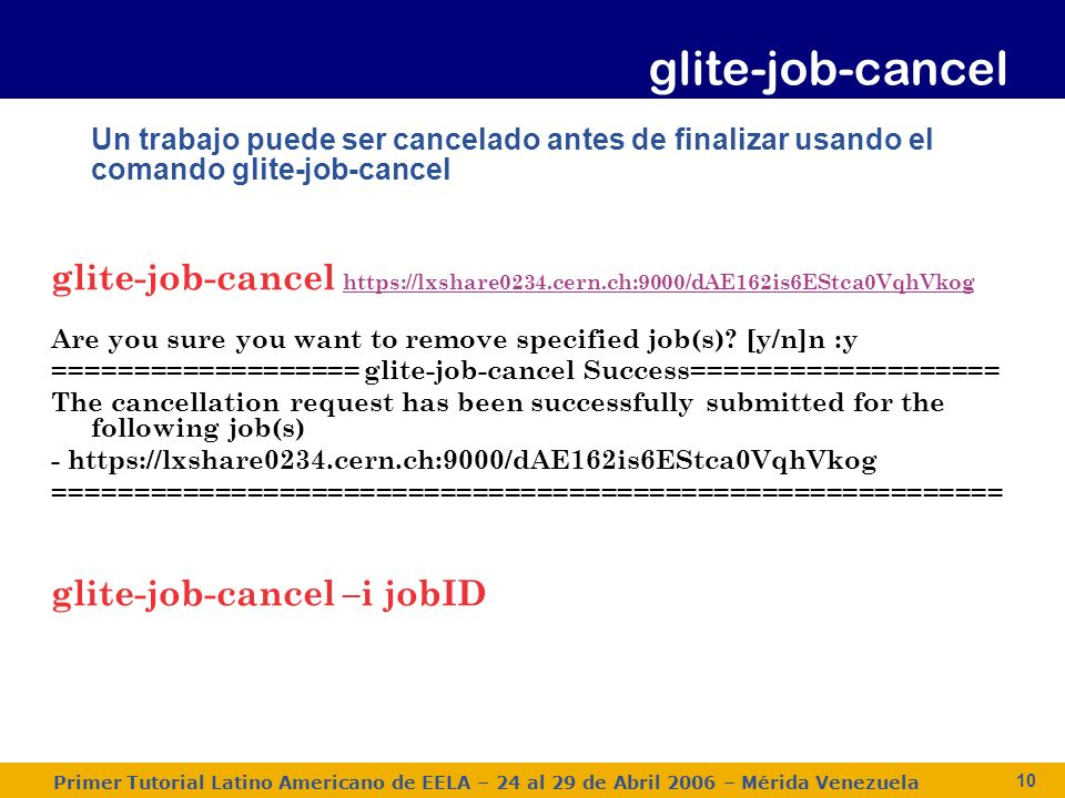 Primer Tutorial Latino Americano de EELA – 24 al 29 de Abril 2006 – Mérida Venezuela 10 Un trabajo puede ser cancelado antes de finalizar usando el comando glite-job-cancel glite-job-cancel     Are you sure you want to remove specified job(s).