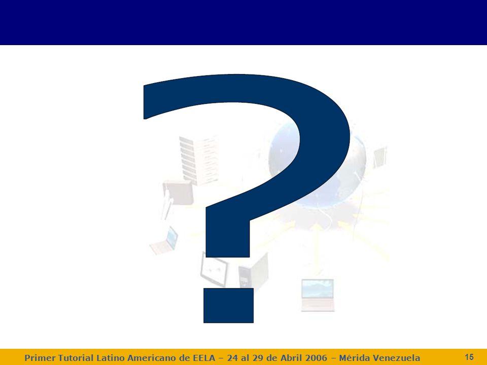 Primer Tutorial Latino Americano de EELA – 24 al 29 de Abril 2006 – Mérida Venezuela 15