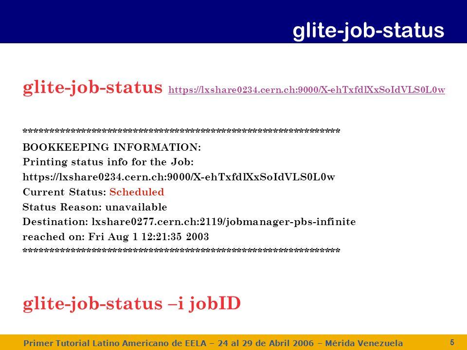 Primer Tutorial Latino Americano de EELA – 24 al 29 de Abril 2006 – Mérida Venezuela 6 La opción -i puede ser usada para especificar un archivo que contiene una lista de jobID (guardados previamente con la opción –o del comando glite-job-submit).
