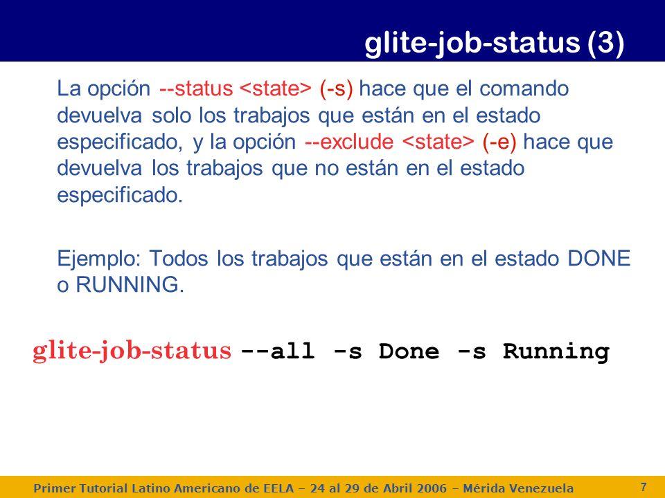 Primer Tutorial Latino Americano de EELA – 24 al 29 de Abril 2006 – Mérida Venezuela 7 glite-job-status (3) La opción --status (-s) hace que el comando devuelva solo los trabajos que están en el estado especificado, y la opción --exclude (-e) hace que devuelva los trabajos que no están en el estado especificado.