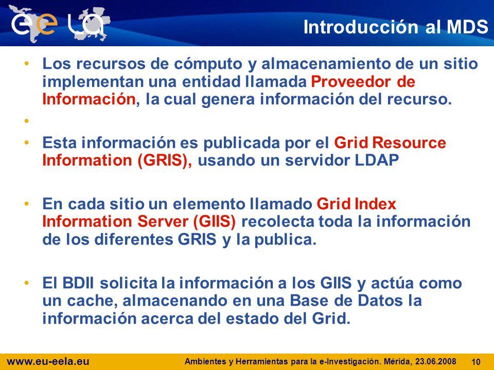 www.eu-eela.eu Ambientes y Herramientas para la e-Investigación. Mérida, 23.06.2008 10 Introducción al MDS Los recursos de cómputo y almacenamiento de