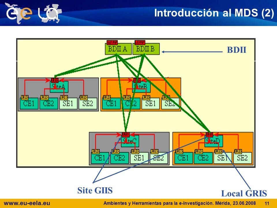 www.eu-eela.eu Ambientes y Herramientas para la e-Investigación. Mérida, 23.06.2008 11 Introducción al MDS (2) BDII Site GIIS Local GRIS