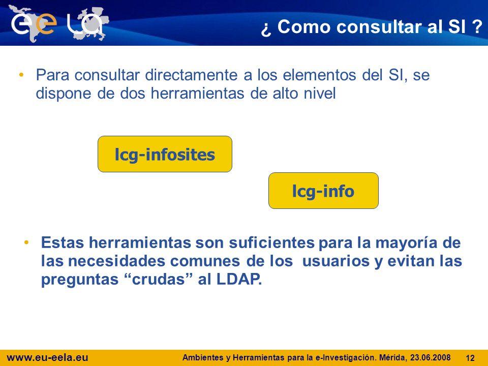 www.eu-eela.eu Ambientes y Herramientas para la e-Investigación. Mérida, 23.06.2008 12 ¿ Como consultar al SI ? Para consultar directamente a los elem