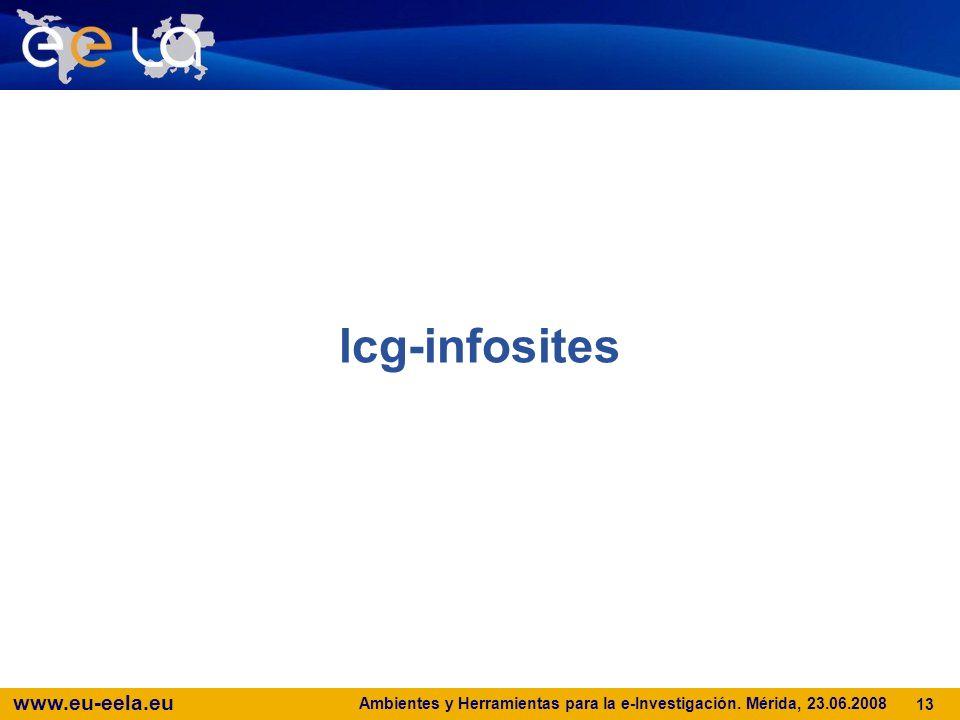www.eu-eela.eu Ambientes y Herramientas para la e-Investigación. Mérida, 23.06.2008 13 lcg-infosites