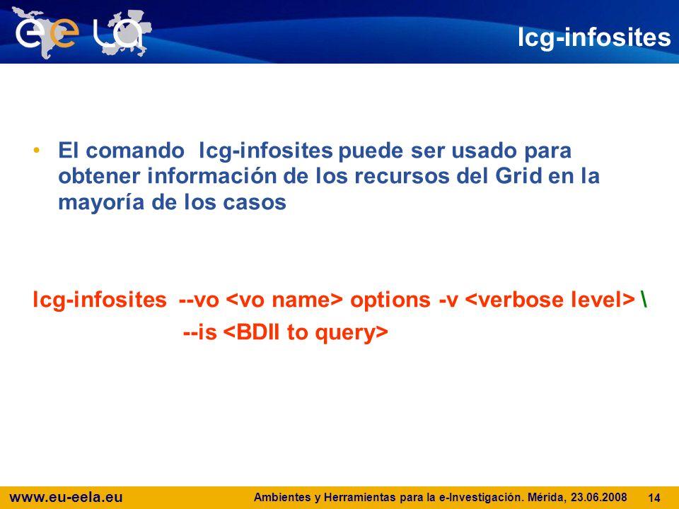 www.eu-eela.eu Ambientes y Herramientas para la e-Investigación. Mérida, 23.06.2008 14 lcg-infosites El comando lcg-infosites puede ser usado para obt