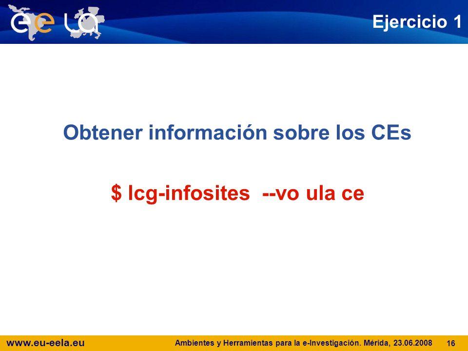 www.eu-eela.eu Ambientes y Herramientas para la e-Investigación. Mérida, 23.06.2008 16 Ejercicio 1 Obtener información sobre los CEs $ lcg-infosites -