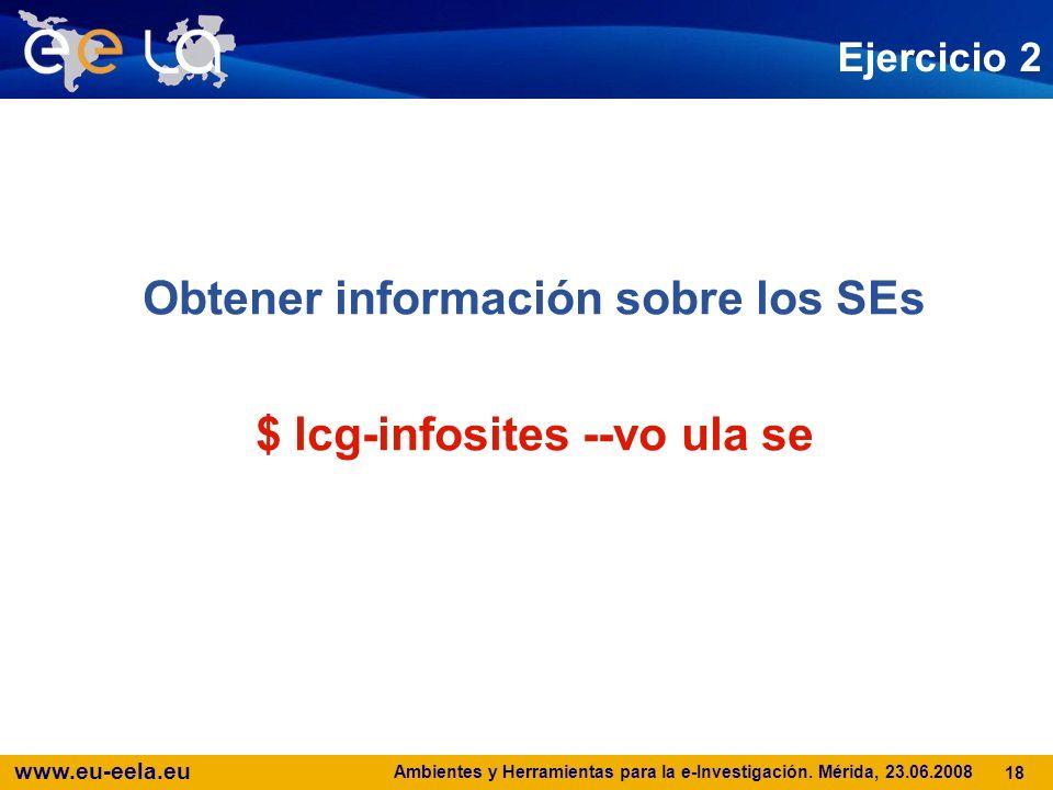 www.eu-eela.eu Ambientes y Herramientas para la e-Investigación. Mérida, 23.06.2008 18 Ejercicio 2 Obtener información sobre los SEs $ lcg-infosites -
