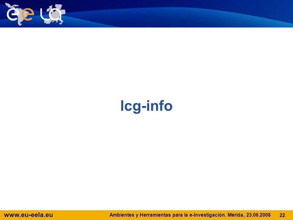 www.eu-eela.eu Ambientes y Herramientas para la e-Investigación. Mérida, 23.06.2008 22 lcg-info