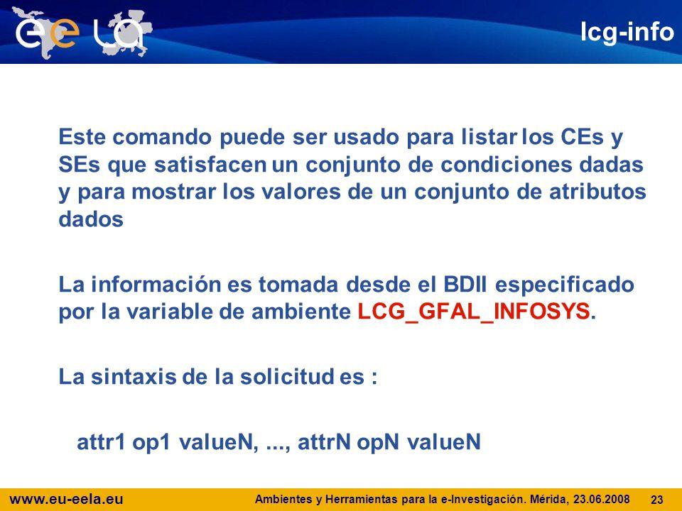 www.eu-eela.eu Ambientes y Herramientas para la e-Investigación. Mérida, 23.06.2008 23 lcg-info Este comando puede ser usado para listar los CEs y SEs