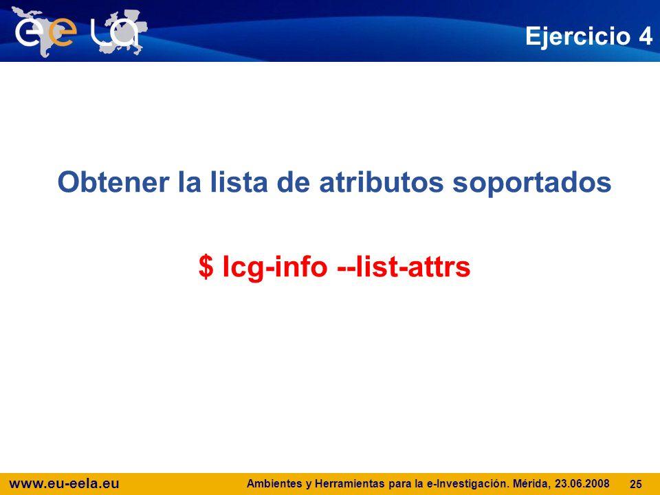 www.eu-eela.eu Ambientes y Herramientas para la e-Investigación. Mérida, 23.06.2008 25 Ejercicio 4 Obtener la lista de atributos soportados $ lcg-info