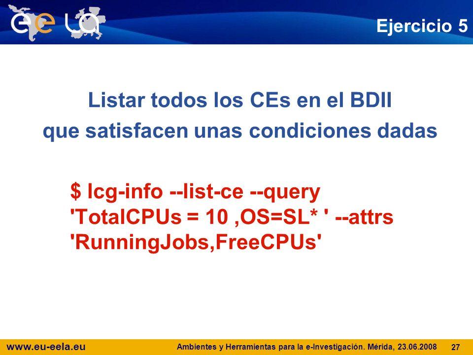 www.eu-eela.eu Ambientes y Herramientas para la e-Investigación. Mérida, 23.06.2008 27 Ejercicio 5 Listar todos los CEs en el BDII que satisfacen unas