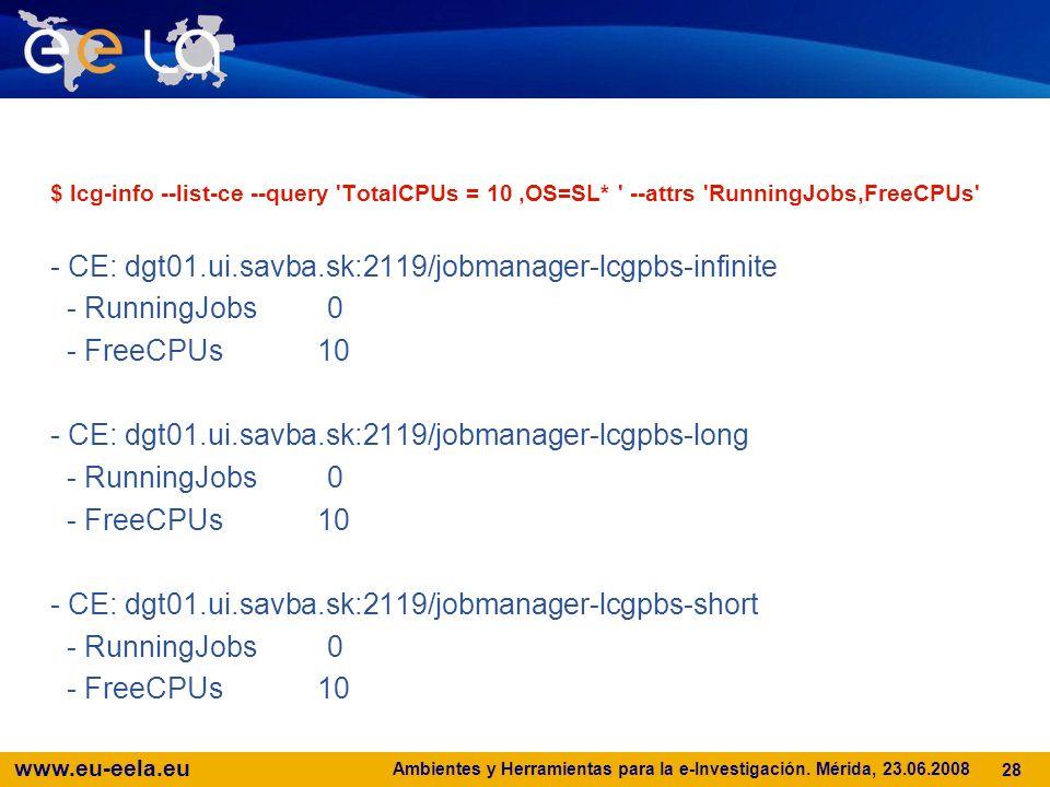 www.eu-eela.eu Ambientes y Herramientas para la e-Investigación. Mérida, 23.06.2008 28 $ lcg-info --list-ce --query 'TotalCPUs = 10,OS=SL* ' --attrs '
