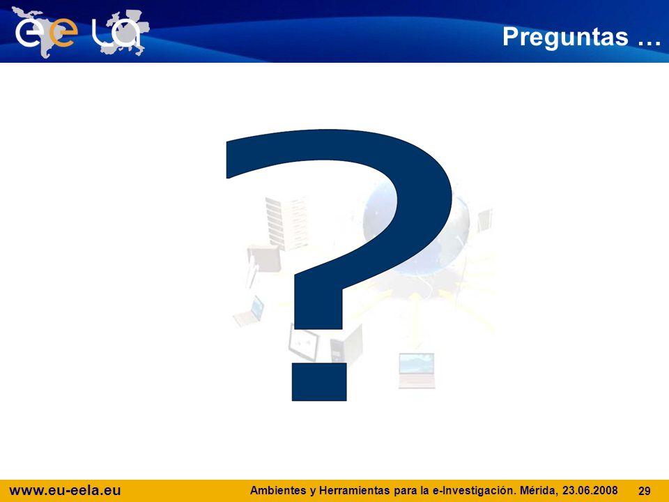 www.eu-eela.eu Ambientes y Herramientas para la e-Investigación. Mérida, 23.06.2008 29 Preguntas …