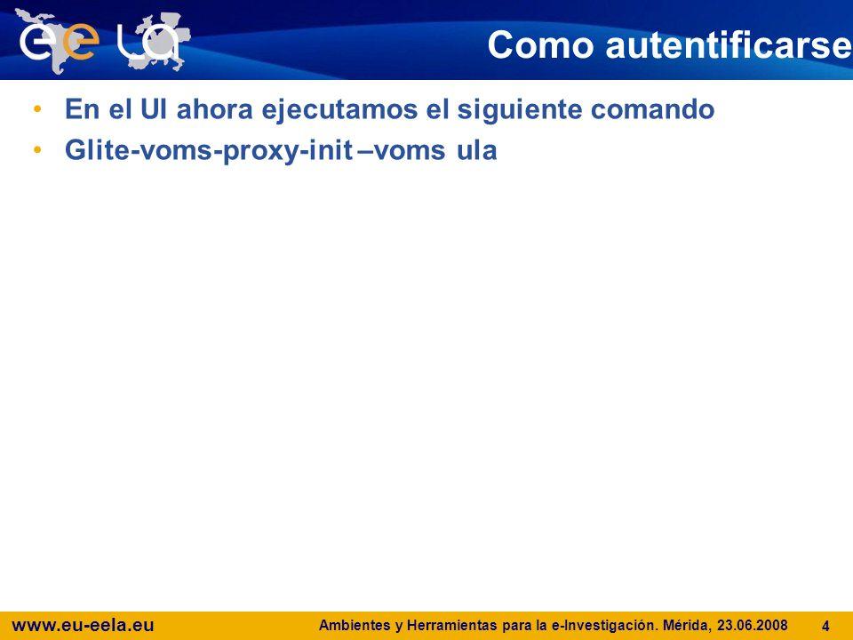 www.eu-eela.eu Ambientes y Herramientas para la e-Investigación. Mérida, 23.06.2008 4 Como autentificarse En el UI ahora ejecutamos el siguiente coman
