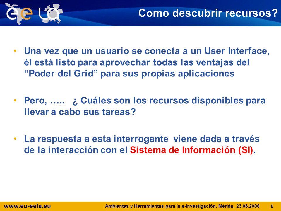 www.eu-eela.eu Ambientes y Herramientas para la e-Investigación. Mérida, 23.06.2008 5 Como descubrir recursos? Una vez que un usuario se conecta a un