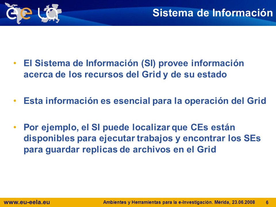 www.eu-eela.eu Ambientes y Herramientas para la e-Investigación. Mérida, 23.06.2008 6 Sistema de Información El Sistema de Información (SI) provee inf