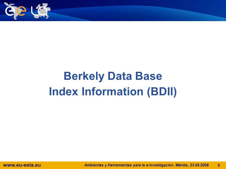 www.eu-eela.eu Ambientes y Herramientas para la e-Investigación. Mérida, 23.06.2008 9 Berkely Data Base Index Information (BDII)