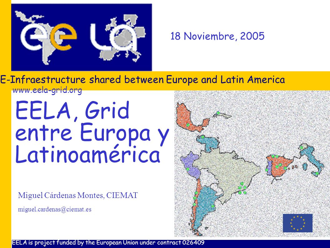 18 Noviembre, 2005 E-Infraestructure shared between Europe and Latin America Miguel Cárdenas Montes, CIEMAT EELA is project funded by the European Union under contract EELA, Grid entre Europa y Latinoamérica