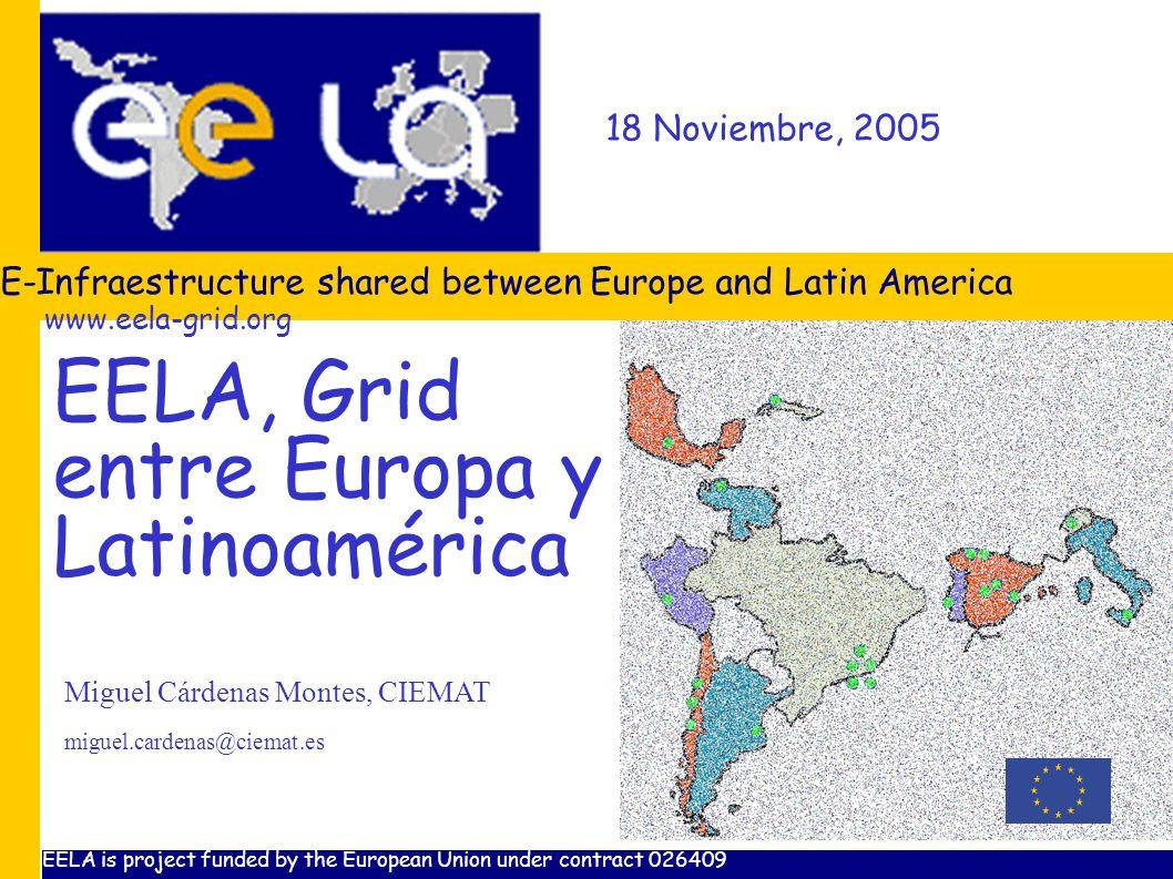 www.eela-grid.org 18 Noviembre, 2005 E-Infraestructure shared between Europe and Latin America Miguel Cárdenas Montes, CIEMAT miguel.cardenas@ciemat.e