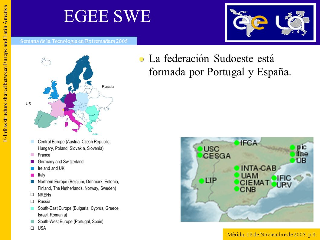 Más información http://gridcafe.web.cern.ch/gridcafe/ http://www.eela-grid.org http://public.eu-egee.org http://wisdom.eu-egee.fr E-Infraestructure shared between Europe and Latin America Semana de la Tecnología en Extremadura 2005 Mérida, 18 de Noviembre de 2005.