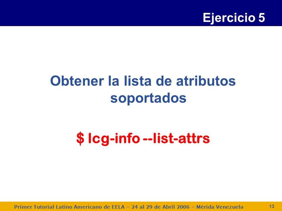 Primer Tutorial Latino Americano de EELA – 24 al 29 de Abril 2006 – Mérida Venezuela 13 Ejercicio 5 Obtener la lista de atributos soportados $ lcg-info --list-attrs