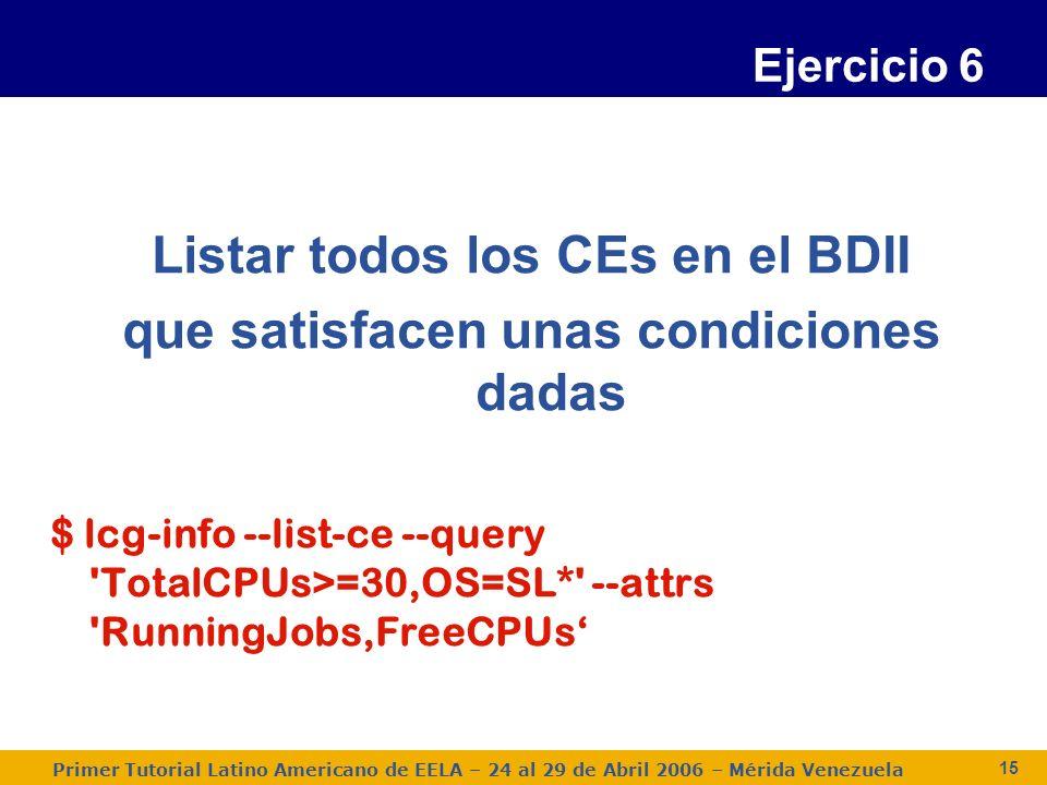 Primer Tutorial Latino Americano de EELA – 24 al 29 de Abril 2006 – Mérida Venezuela 15 Ejercicio 6 Listar todos los CEs en el BDII que satisfacen unas condiciones dadas $ lcg-info --list-ce --query TotalCPUs>=30,OS=SL* --attrs RunningJobs,FreeCPUs