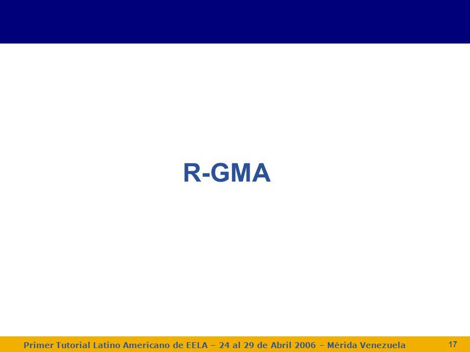 Primer Tutorial Latino Americano de EELA – 24 al 29 de Abril 2006 – Mérida Venezuela 17 R-GMA