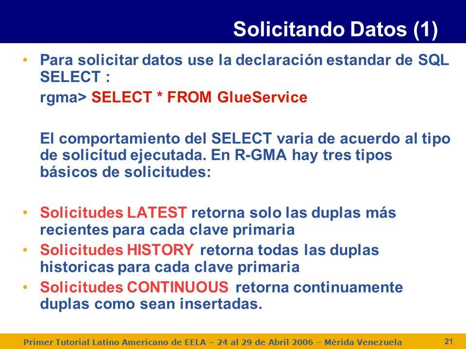 Primer Tutorial Latino Americano de EELA – 24 al 29 de Abril 2006 – Mérida Venezuela 21 Para solicitar datos use la declaración estandar de SQL SELECT : rgma> SELECT * FROM GlueService El comportamiento del SELECT varia de acuerdo al tipo de solicitud ejecutada.