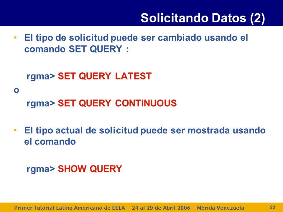 Primer Tutorial Latino Americano de EELA – 24 al 29 de Abril 2006 – Mérida Venezuela 22 El tipo de solicitud puede ser cambiado usando el comando SET QUERY : rgma> SET QUERY LATEST o rgma> SET QUERY CONTINUOUS El tipo actual de solicitud puede ser mostrada usando el comando rgma> SHOW QUERY Solicitando Datos (2)