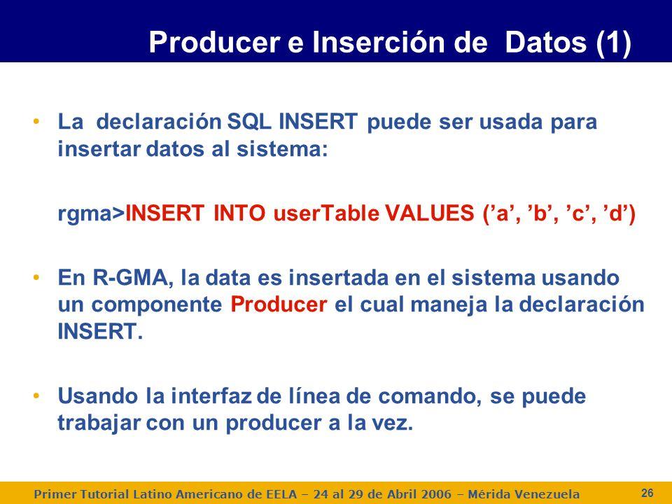 Primer Tutorial Latino Americano de EELA – 24 al 29 de Abril 2006 – Mérida Venezuela 26 La declaración SQL INSERT puede ser usada para insertar datos al sistema: rgma>INSERT INTO userTable VALUES (a, b, c, d) En R-GMA, la data es insertada en el sistema usando un componente Producer el cual maneja la declaración INSERT.