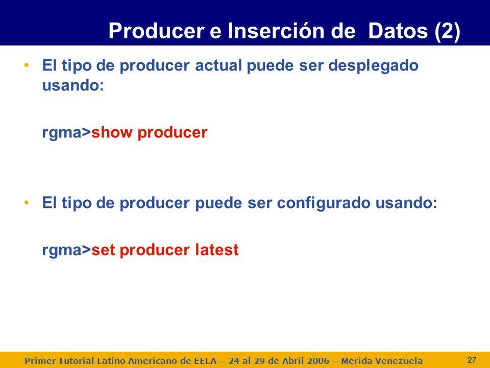 Primer Tutorial Latino Americano de EELA – 24 al 29 de Abril 2006 – Mérida Venezuela 27 El tipo de producer actual puede ser desplegado usando: rgma>show producer El tipo de producer puede ser configurado usando: rgma>set producer latest Producer e Inserción de Datos (2)