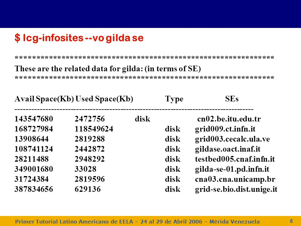 Primer Tutorial Latino Americano de EELA – 24 al 29 de Abril 2006 – Mérida Venezuela 7 Ejercicio 3 Obtener información sobre el software instalado $ lcg-infosites - -vo gilda tag