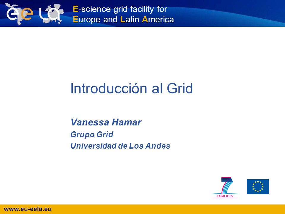 E-science grid facility for Europe and Latin America Introducción al Grid Vanessa Hamar Grupo Grid Universidad de Los Andes