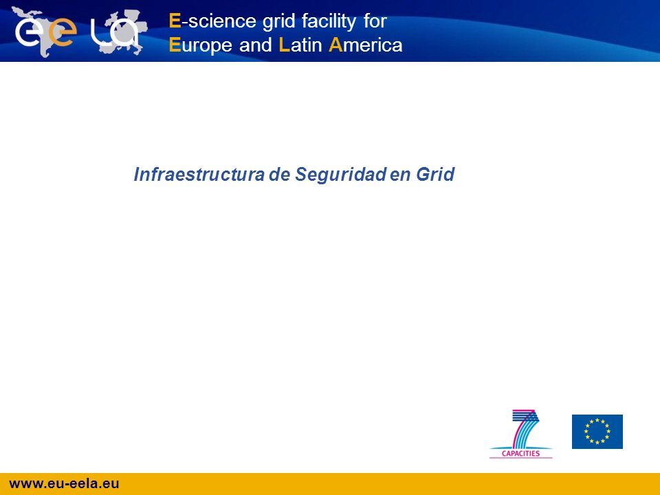 www.eu-eela.eu E-science grid facility for Europe and Latin America Infraestructura de Seguridad en Grid