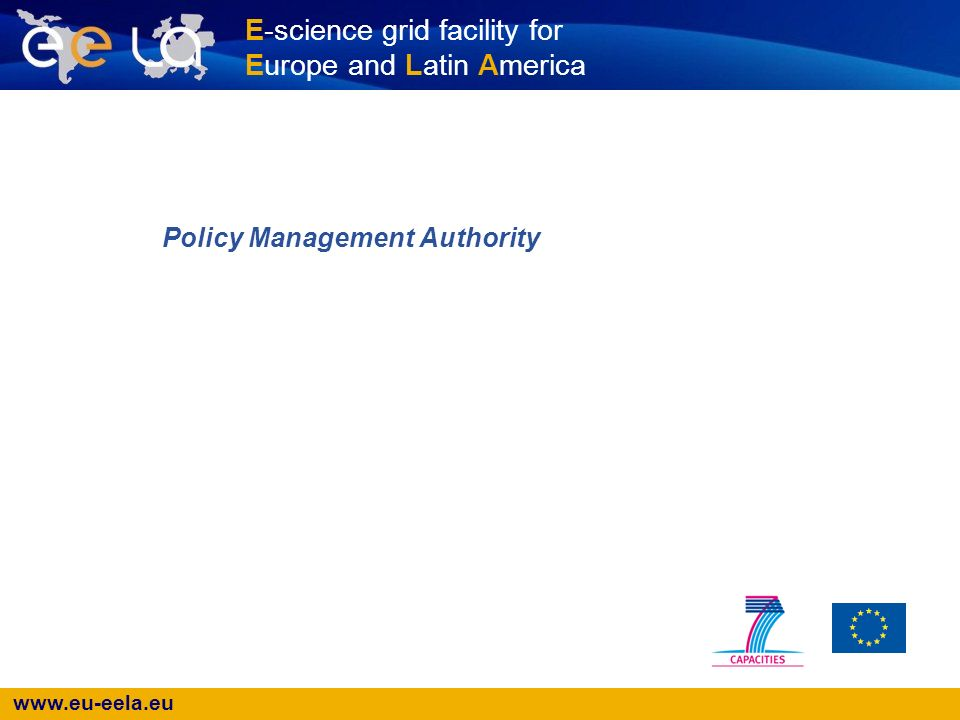 www.eu-eela.eu E-science grid facility for Europe and Latin America Policy Management Authority